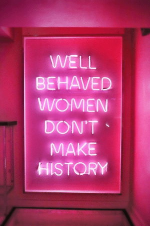 Make History: WELL  BEHAVED  WOMEN  DON'T  MAKE  HISTORY