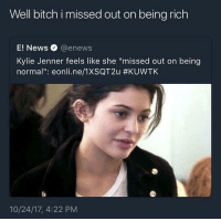 """Being Rich, Bitch, and Blackpeopletwitter: Well bitch i missed out on being rich  E! News @enews  Kylie Jenner feels like she """"missed out on being  normal"""": eonli.ne/1XSQT2u #KUVVTK  10/24/17, 4:22 PM <p>&ldquo;Poor Kylie&rdquo; (via /r/BlackPeopleTwitter)</p>"""