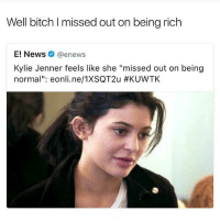 """Being Rich, Bitch, and Funny: Well bitch l missed out on being rich  E! News @enews  Kylie Jenner feels like she """"missed out on being  norma  eonli.ne/1XSQT2u 😂😂this shit funny asf"""