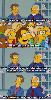 Children, School, and The Simpsons: Well,children, any questions for Postmaster Bil?  You ever gone on a killing spree?  No, nol The day of the gun-totin' disgruntled shooting  up the place went out with the Macarena!  Well,l'm just glad I work in an elementary school This scene from the Simpsons in January 1999 somehow got even darker as the years went by