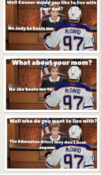 edmonton oilers: Well Connor wouid you like to live with  ur dad?  97  No Judy he b  eáts mer  McDAVID  97  JU  What about your mom?  97  o she beats-me to  McDAVID  47  JU  Well who do you want to live with?  97  The Edmonton Oilers they don't.beat  nyone.  McDAVID  JU