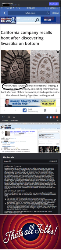 """Apple, Aww, and Gif: Well done imgur  Next Post  via iPhone O  16h  .OOOO AT&T Wi-Fi  2:06 AM  30%  Share  wfsb.com  O MENU  NEWS  California company recalls  boot after discovering  Swastika on bottom  Photo Credit: IMGUR  onal International Trading, a  mpany, is recalling their Polar Fox  boot after one of their customers posted a photo online  that shows it leaving Swastikas on the ground  Honesty, Integrity value  CONNECTICUT  with no Hype  MATTRESS  344  People talking  4.97D Points  205.090 Views   MY SUBREDDITS w FRONT ALL RANDOM  ASK REDDIT FUNNY  PICS  WORLDNEWS GIFS TODAYILEARNED VIDEOS GAMING NEWS AWW MOVIES SHC  MORE  REDDIT  PICS comments  other discussions (5)  Want to join? Log in or sign up in seconds  I English  There was an angle I didn't get to see when  search  109k  ordering my new work boots  (imgur.com)  submitted 4 days ago by  this post was submitted on 09 Jan 2017  5177 com  Mon Jan 9 18:46:42 2017 UTC  109,484  points (90% upvoted)  shortlink: https://  redd.it/5mzgvv  top 200 comments show 500  sorted by: best v  password  C-1 AM] [score hidden] 1 day ago  stickied comment  username  WE DID IT REDDIT?  login  remember me  reset password  permalink embed  load more comments (33 replies)  C-1 3050 points 4 days ago @x2  Apple bottom jeans and the boots with the fuhrens..""""  Edit:obligatory thank you for the gold kind stranger x 2!   The Details  Version 3.3  09/08/2015  Intellectual Property  By uploading a file or other Content or by making a comment, you represent  rights; and (2) you created the file or other content you are uploading, or  e have sufficient intellectual property ri  consistent with these terms. With regard to any file or content you upload to  the public portions of our site, you grant Imgur a non-exclusive, royalty-free,  rrevocable worldwide license (with sublicense and assignment  perpetua  rights) to use, to display online and in any present or future media, to create  derivative works of, to allow downloads of, and/o"""