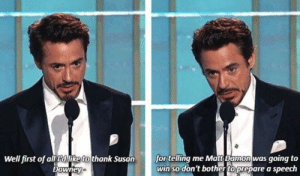All, First, and For: Well first of all dlike to thank Susan  for telling me Matts Damon was going to  win so don't bother toprepare a speech  Downey poor rob