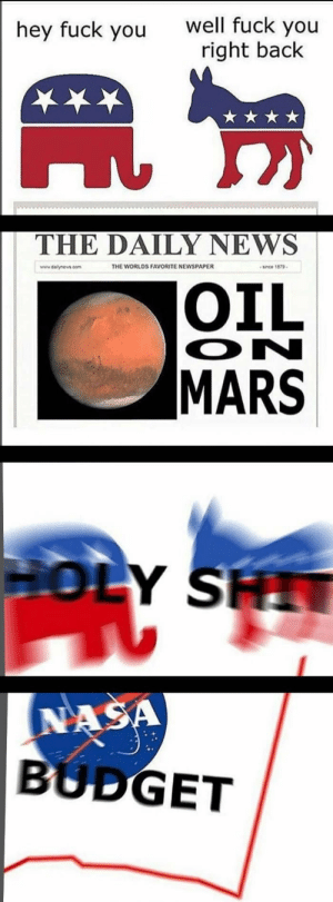 America, Dank, and Fuck You: well fuck you  right back  hey fuck you  THE DAILY NEWS  THE WORLDS FAVORITE NEWSPAPER  www.dalynews.com  since 1879  OIL  ON  MARS  HOLY SH  NASA  BUDGET America, land of the greed. by Themyster1ous01 FOLLOW 4 MORE MEMES.