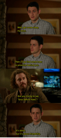 "Hoes, Wholesome, and Friendship: Well, get some sleep,  y bros.  Then i'lL ao find some hoes  to prioritize behind you  Are you trying to say  It's sexist  but it's about friendship. <p>Wholesome Silicon Valley via /r/wholesomememes <a href=""https://ift.tt/2GZKIsL"">https://ift.tt/2GZKIsL</a></p>"