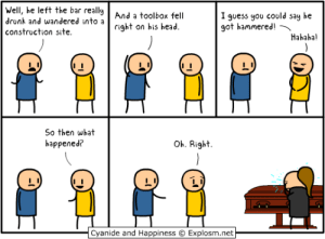 Drunk, Head, and Cyanide and Happiness: Well, he left the bar real!  drunk and wandered into a  construction site.  And a toolbox fell  I guess you coold say he  got hanered!  right on his head.  Hahahal  So then what  happened?  Oh. Right  Cyanide and Happiness Explosm.net