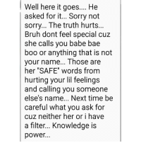 "I asked my friend to explain why I call guys babe and this was her response😂. I needed this laugh fr fr😂: Well here it goes.... He  |asked for it... Sorry not  SOrry... The truth hurts  Bruh dont feel special cuz  she calls you babe bae  boo or anything that is not  your name... Those are  her ""SAFE"" words from  hurting your lil feelings  and callina you someone  else's name... Next time be  careful what you ask for  cuz neither her or i have  a filter... Knowledge is  power I asked my friend to explain why I call guys babe and this was her response😂. I needed this laugh fr fr😂"