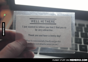 Without a word she smiled and handed me this card. Made my night!omg-humor.tumblr.com: WELL HITHERE  I just wanted to inform you that I find you to  be very attractive.  Thank you and have a lovely day!  Please be environmentally friendly and give this  Card to the next attractive person you see.)  FUNNY STUFF ON MEMEPIX.COM  MEMEPIX.COM Without a word she smiled and handed me this card. Made my night!omg-humor.tumblr.com