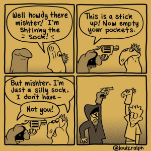 [OC] Just off Sesame Street: Well howdy there  mishter! I'm  This is a stick  up! Now empty  your pockets.  Shtinky the  Sock!  But mishter, I'm  Just a silly sock,  I dont have-  Not you!  @louizralph [OC] Just off Sesame Street