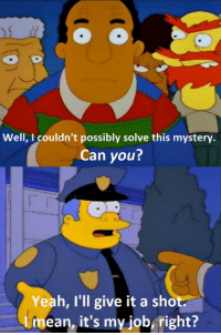 Yeah, Mystery, and Job: Well, I couldn't possibly solve this mystery  Can you?  Yeah, I'll give it a shot.  Umean, it's my job, right?