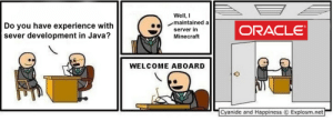 Almost ten years of experience, they will not regret!: Well, I  maintained a  Do you have experience with  sever development in Java?  ORACLE  server in  Minecraft  WELCOME ABOARD  Cyanide and Happiness  Explosm.net Almost ten years of experience, they will not regret!