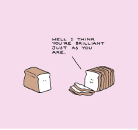 Tumblr, Blog, and Http: WELL I THINK  YOU'RE BRILLIANT  JUST AS YOU  ARE awesomacious:  Made from wholesome grain