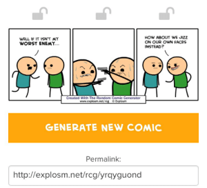 how about we: WELL IF IT ISNT MY  WORST ENEMY...  HOW ABOUT WE JIZZ  ON OUR OWN FACES  INSTEAD?  Created With The Random Comic Generator  www.explosm.net/rcg © Explosm  GENERATE NEW COMIC  Permalink:  http://explosm.net/rcg/yrqyguond