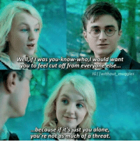 Memes, 🤖, and Harrypotter: Well, if was you-know-who, I would want  you to feel cut off from everyone else.  IGllwithout muggles  because if it's just you alone,  you're not as much of a threat. 's new edit! -^-♡-^- Hey guys! I'm in the bus with a friend😂and yeah I am making edits😋❤ This is my( idk I think the 4 th😂)entry in the amazing hp2k10editcontest I will get home soon so bye👋😇👅 ... [@lestranged @weasleydaughter @wweasleystwins @all_about_harry_potter_ @thisishermione @_riddikulus.fangirl_ ] ... Q : Do you like Luna? ... luna lovegood lunalovegood always without_muggles followme like4like forever life harrypotter hp potterhead harrypottersceneedits
