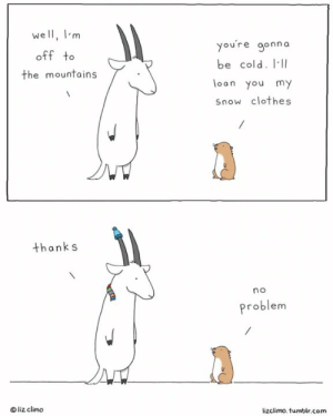Books, Clothes, and Hello: well, Im  off to  the mountains  youre gonna  be cold. III  loon you my  Snow clothes  thanks  no  Problem  Oliz climo  lizclimo. tumblr.com I'll be at @dinkdenver this weekend! I'll have books & prints for sale, & will be signing/drawing for anyone nice enough to stop by and say hello! Hope to see you there! Also, I don't own warm clothes so please feel free to bring me a very tiny hat & scarf.