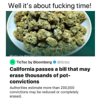 "They should be financially compensated for their time served as well cause their so-called ""crime"" is all bullshit!: Well it's about fucking time!  . TicToc by Bloomberg  @tictoc  California passes a bill that may  erase thousands of pot-  convictions  Authorities estimate more than 200,000  convictions may be reduced or completely  erased. They should be financially compensated for their time served as well cause their so-called ""crime"" is all bullshit!"