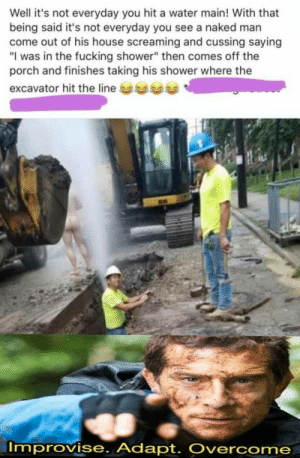 "Youve gotta be ready for anything. by _NITRISS_ MORE MEMES: Well it's not everyday you hit a water main! With that  being said it's not everyday you see a naked man  come out of his house screaming and cussing saying  ""I was in the fucking shower"" then comes off the  porch and finishes taking his shower where the  excavator hit the line  Improvise. Adapt. Overcome Youve gotta be ready for anything. by _NITRISS_ MORE MEMES"