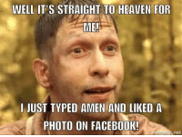 Atic: WELL IT'S STRAIGHT TO HEAVEN FOR  ME!  I JUST TYPED AMEN AND LIKED A  PHOTO ON FACEBOOK!  met atic net