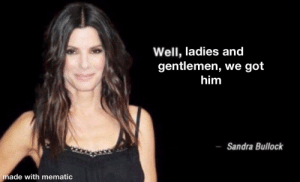 Lmao can't believe she said that! What a meme 🥵👌: Well, ladies and  gentlemen, we got  him  Sandra Bullock  made with mematic Lmao can't believe she said that! What a meme 🥵👌