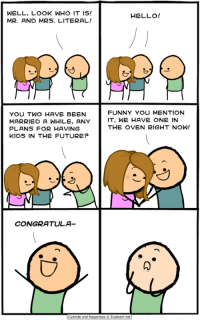 Dank, Funny, and Future: WELL, LOOK WHO IT IS!  MR. AND MRS. LITERAL!  HELLO!  FUNNY YOU MENTION  YOU TWO HAVE BEEN  MARRIEO A WHILe, ANYIT, WE HAVE ONE IN  PLANS FOR HAVING  KIDS IN THE FUTURE?  THE OVEN RIGHT NOW!  CONGRATULA-  and HaOpiness © Explosm.net I'll be drawing custom sketches at the Denver Comic Convention next weekend @ booth #425, so come keep me company.