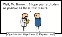 By Rob. Tag a friend with a chronically positive attitude. I'm sorry, sir... it appears to be fatal.⠀ ⠀ Before you die, go visit www.explosm.net. We know it's on your bucket list!: Well, Mr. Brown  I hope your attitude's  as positive as these test results  Cyanide and Happiness C Explosm.net By Rob. Tag a friend with a chronically positive attitude. I'm sorry, sir... it appears to be fatal.⠀ ⠀ Before you die, go visit www.explosm.net. We know it's on your bucket list!