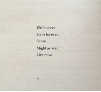 Forever, Live, and Never: We'll never  Have forever  So we  Might as well  Live now  d.j