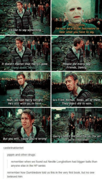 Longbottomed: Well Neville  Im sure we'd all be fascinated to  Id like to say something.  hear what you have to say  it doesn't matter that Harrys sone.  People die every day  Friends, family  Stand down, Neville!  Yeah, we lost Harry tonight. So's Fred, Remus, Tonks, all of them.  He's still with us in here  They didn't die in vain.  Harrys heart did beat for us for all  But you will cause youre wrong!  of us! It's not over!  castielinablanket  pippin-and-other-drugs  remember when we found out Neville Longbottom had bigger balls than  anyone else in the HP series  remember how Dumbledore told us this in the very first book, but no one  believed him