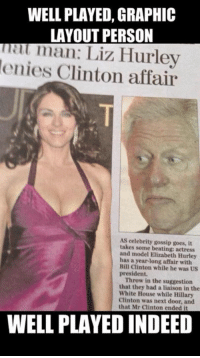 Dank, 🤖, and Hurley: WELL PLAYED, GRAPHIC  LAYOUT PERSON  man: Liz Hurley  denies Clinton affair  As celebrity gossip goes, it  takes some beating actress  and model Elizabeth Hurley  has a year-long affair with  Bill Clinton while he was US  president.  Throw in the suggestion  that they had a liaison in the  White House while Hillary  Clinton was next door, and  that Mr Clinton ended it  WELL PLAYED INDEED