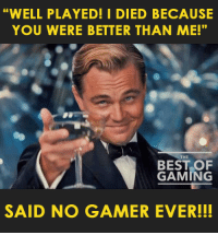 "So true! 😂: ""WELL PLAYED! I DIED BECAUSE  YOU WERE BETTER THAN ME!""  THE  GAMING  SAID NO GAMER EVER!!! So true! 😂"