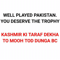 Memes, Pakistan, and 🤖: WELL PLAYED PAKISTAN.  YOU DESERVE THE TROPHY  KASHMIR KI TARAF DEKHA  TO MOOH TOD DUNGA BC