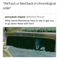 """Anaconda, Dank Memes, and Snatched: """"We'll put ur feed back in chronological  order""""  pennydook shipper @MotherOflncest  What would Pennywise have to say to get you  to go down there with him? I'm 100% down to get snatched if that's the case"""