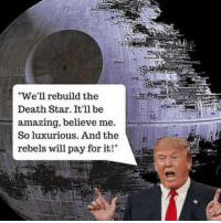 """Club, Death Star, and Empire: We'll rebuild the  Death Star. It'll be  amazing, believe me.  So luxurious. And the  rebels will pay for it! <p><a href=""""http://laughoutloud-club.tumblr.com/post/161215784959/make-the-empire-great-again"""" class=""""tumblr_blog"""">laughoutloud-club</a>:</p>  <blockquote><p>Make the empire great again</p></blockquote>"""