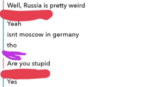 Conversation between my friend and someone else: Well, Russia is pretty weird  Yeah  isnt moscow in germany  tho  Are you stupid  Yes Conversation between my friend and someone else
