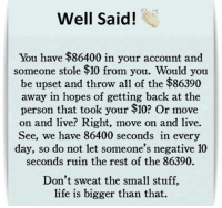 Life, Memes, and Live: Well Sai!  You have $86400 in your account and  someone stole $10 from you. Would you  be upset and throw all of the $86390  away in hopes of getting back at the  person that took your $10? Or move  on and live? Right, move on and live.  See, we have 86400 seconds in every  day, so do not let someone's negative 10  seconds ruin the rest of the 86390.  Don't sweat the small stuff,  life is bigger than that.