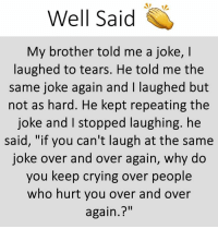 "Crying, Memes, and 🤖: Well said  My brother told me a joke, I  laughed to tears. He told me the  same joke again and I laughed but  not as hard. He kept repeating the  joke and I stopped laughing. he  said, ""if you can't laugh at the same  joke over and over again, why do  you keep crying over people  who hurt you over and over  again.?"""