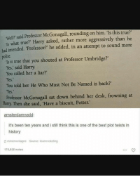 """Memes, Desk, and History: well? said Professor McGonagall, rounding on him. """"Is this true?""""  ls what true?"""" Harry asked, rather more aggressively than he  had intended. Professor?"""" he added, in an attempt to sound more  polite.  Is it true that you shouted at Professor Umbridge?""""  Yes,' said Harry.  """"You called her a liar?'  You told her He who Must Not Be Named is back?""""  Professor McGonagall sat down behind her desk, frowning at  Harry Then she said, """"Have a biscuit, Potter.  mst  it's been ten years and i still think this is one of the best plot twists in  history  mmemontagne Source teamrocketing  175,825 notes ~Winglock"""