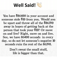 Be Like, Life, and Meme: Well Said!  You have $86400 in your account and  someone stole $10 from you. Would you  be upset and throw all of the $86390  away in hopes of getting back at the  person that took your $10? Or move  on and live? Right, move on and live.  See, we have 86400 seconds in every  day, so do not let someone's negative 10  seconds ruin the rest of the 86390.  Don't sweat the small stuff,  life is bigger than that. Twitter: BLB247 Snapchat : BELIKEBRO.COM belikebro sarcasm meme Follow @be.like.bro