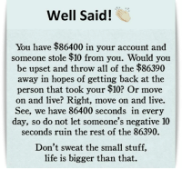 Life, Memes, and Live: Well Said!  You have $86400 in your account and  someone stole $10 from you. Would you  be upset and throw all of the $86390  away in hopes of getting back at the  person that took your $10? Or move  on and live? Right, move on and live.  See, we have 86400 seconds in every  day, so do not let someone's negative 10  seconds ruin the rest of the 86390.  Don't sweat the small stuff,  life is bigger than that.