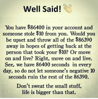 Life, Memes, and Live: Well Said!  You have $86400 in your account and  someone stole $10 from you. Would you  be upset and throw all of the $86390  away in hopes of getting back at the  person that took your $10? Or move  on and live? Right, move on and live.  See, we have 86400 seconds in every  day, so do not let someone's negative 10  seconds ruin the rest of the 86390.  Don't sweat the small stuff,  life is bigger than that. RT @WakeupPeopIe: https://t.co/kp7LlaWl4G