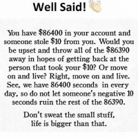 Life, Memes, and Live: Well Said!  You have $86400 in your account and  someone stole $10 from you. Would you  be upset and throw all of the $86390  away in hopes of getting back at the  person that took your $10? Or move  on and live? Right, move on and live.  See, we have 86400 seconds in every  day, so do not let someone's negative 10  seconds ruin the rest of the 86390.  Don't sweat the small stuff,  life is bigger than that. Some Monday motivation for you savages..