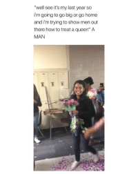 "Cute, Queen, and Fuck: ""well see it's my last year so  i'm going to go big or go home  and i'm trying to show men out  there how to treat a queen"" A  MAN men are getting so creative this is cute as fuck"