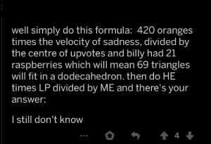 Mean, Answer, and Fit: well simply do this formula: 420 oranges  times the velocity of sadness, divided by  the centre of upvotes and billy had 21  raspberries which will mean 69 triangles  will fit in a dodecahedron. then do HE  times LP divided by ME and there's your  answer:  Istill don't know  4 this didn't even solve anything