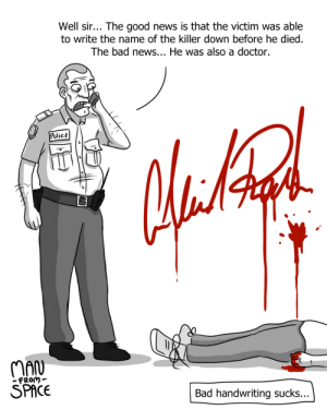 Bad handwriting…: Well sir... The good news is that the victim was able  to write the name of the killer down before he died.  The bad news... He was also a doctor.  PolicE  MAN  SPACE  FRom-  Bad handwriting sucks... Bad handwriting…