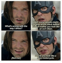 Memes, Sexy, and Black: Well, some people might  What's wrong with the  way l dress?  say that all the black leather  Kind of makes you look like  an evil villain.  [Not me!]  think you look like a  sexy motorcycle. Deleted scene from Civil War? 😂