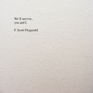 f scott fitzgerald: We'll survive,  you and I.  F. Scott Fitzgerald
