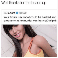 Thanks For The Heads Up: Well thanks for the heads up  BGR.com @BGR  Your future sex robot could be hacked and  programmed to murder you bgr.co/7yYqmN