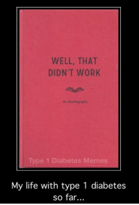 Well That Didnt Work: WELL, THAT  DIDN'T WORK  An Autobiogaphy  Type 1 Diabetes Memes  My life with type 1 diabetes  so far..
