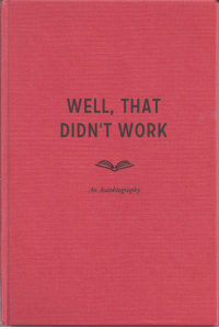 Work, Autobiography, and Well: WELL, THAT  DIDN'T WORK  An Autobiography  2