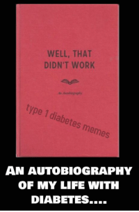 Memes An: WELL, THAT  DIDN'T WORK  sAutoboeapby  type 1 diabetes memes  AN AUTOBIOGRAPHY  OF MY LIFE WITH  DIABETES...