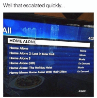 Being Alone, Anaconda, and Funny: Well that escalated quickly..  4:02  HOME ALONE  Home Alone  Home Alone 2: Lost in New York  Home Alone 3  Home Alone (HD)  Home Alone: The Holiday Heist  Horny Moms Home Alone With Their Dildos  Movie  Movie  Movie  On Demand  Movie  On Demand  6 iterns Hahh 0 -100 real quick lol nochill